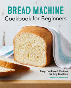Bread Machine Cookbook for Beginners (Easy, Foolproof Recipes for Any Machine) by Michelle Anderson, 9781648764059