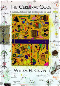 The Cerebral Code (Thinking a Thought in the Mosaics of the Mind) by William H. Calvin, 9780262531542