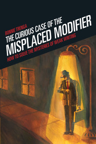 Curious Case of the Misplaced Modifier (How to Solve the Mysteries of Weak Writing) by Bonnie Trenga, 9781582975610