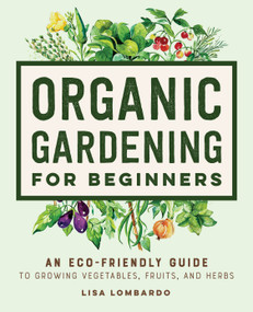 Organic Gardening for Beginners (An Eco-Friendly Guide to Growing Vegetables, Fruits, and Herbs) by Lisa Lombardo, 9781648769641
