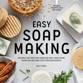 Easy Soap Making (Natural Recipes for Creative Melt-and-Pour, Hand-Milled, and Cold-Process Soaps) by Kelly Cable, 9781648769689