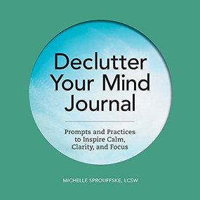 Declutter Your Mind Journal (Prompts and Practices to Inspire Calm, Clarity, and Focus) by Michelle Sprouffske, 9781648764653