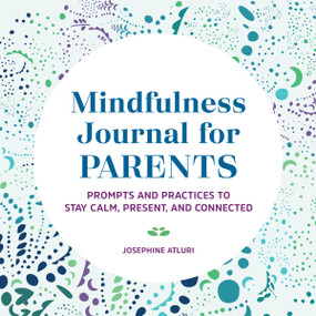 Mindfulness Journal for Parents (Prompts and Practices to Stay Calm, Present, and Connected) by Josephine Atluri, 9781648764691
