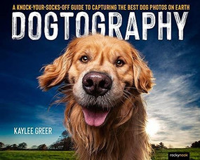 Dogtography (A Knock-Your-Socks-Off Guide to Capturing the Best Dog Photos on Earth) by Kaylee Greer, 9781681986470