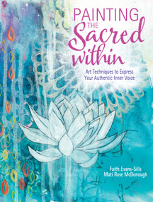 Painting the Sacred Within (Art Techniques to Express Your Authentic Inner Voice) by Faith Evans-Sills, Mati McDonough, 9781440348471