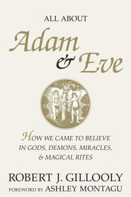 All About Adam & Eve (How We Came to Believe in Gods, Demons, Miracles, & Magical Rites) by Robert J. Gillooly, 9781573921879