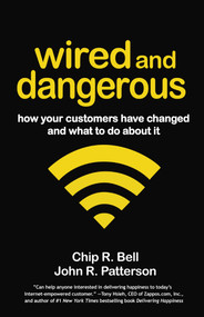 Wired and Dangerous (How Your Customers Have Changed and What to Do About It) by Chip R. Bell, John R. Patterson, 9781605099750