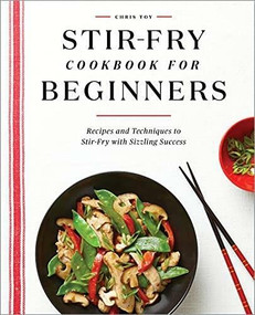 Stir-Fry Cookbook for Beginners (Recipes and Techniques to Stir-Fry with Sizzling Success) by Chris Toy, 9781648765711