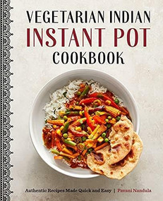 Vegetarian Indian Instant Pot Cookbook (Authentic Recipes Made Quick and Easy) by Pavani Nandula, 9781648767463