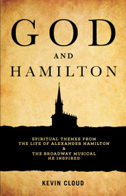 God and Hamilton (Spiritual Themes from the Life of Alexander Hamilton and the Broadway Musical He Inspired) by Kevin Cloud, 9781632694775