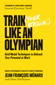 Train (Your Brain) Like an Olympian (Gold Medal Techniques to Unleash Your Potential at Work) by Jean François Ménard, Marie Malchelosse, Laurent Duvernay-Tardif, 9781770415904