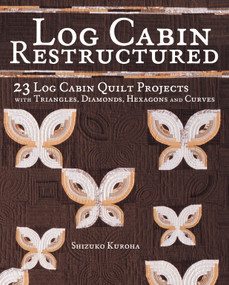 Log Cabin Restructured (23 Log Cabin Quilt Projects Made with Triangles, Diamonds, Hexagons and Curves) by Shizuko Kuroha, 9781440241550