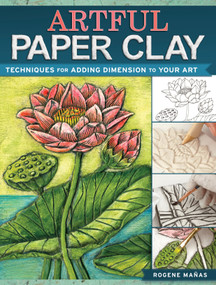 Artful Paper Clay (Techniques for Adding Dimension to Your Art) by Rogene Manas, 9781440341304
