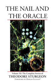 The Nail and the Oracle (Volume XI: The Complete Stories of Theodore Sturgeon) by Theodore Sturgeon, Paul Williams, Harlan Ellison, 9781556436611