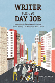 Writer with a Day Job (Inspiration & Exercises to Help You Craft a Writing Life Alongside Your Career) by Aine Greaney, 9781582979960