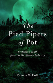 The Pied Pipers of Pot (Protecting Youth from the Marijuana Industry) by P. McColl, 9781927979143
