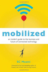 Mobilized (An Insider's Guide to the Business and Future of Connected Technology) by SC Moatti, Nir Eyal, 9781626567405