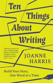 Ten Things About Writing (Build Your Story, One Word at a Time) by Joanne Harris, 9781912836598