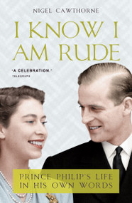 I Know I Am Rude (Prince Phillip's Life in his Own Words) by Nigel Cawthorne, 9781783342198