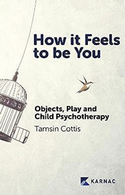 How it Feels to be You (Objects, Play and Child Psychotherapy) by Tamsin Cottis, 9781913494285