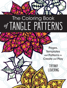 The Coloring Book of Tangle Patterns (Pages, Templates and Patterns to Create and Play) by Tiffany Lovering, 9781440346033