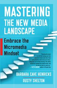 Mastering the New Media Landscape (Embrace the Micromedia Mindset) by Barbara Cave Henricks, Rusty Shelton, 9781626565807