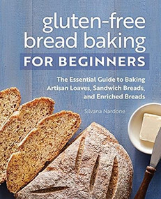 Gluten-Free Bread Baking for Beginners (The Essential Guide to Baking Artisan Loaves, Sandwich Breads, and Enriched Breads) by Silvana Nardone, 9781648763120