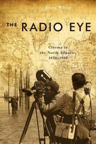 The Radio Eye (Cinema in the North Atlantic, 1958-1988) - 9781554586141 by Jerry White, 9781554586141