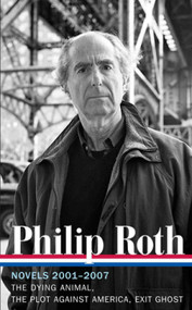Philip Roth: Novels 2001-2007 (LOA #236) (The Dying Animal / The Plot Against America / Exit Ghost) by Philip Roth, Ross Miller, 9781598531985