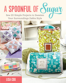A Spoonful of Sugar (Sew 20 Simple Projects to Sweeten Your Surroundings Zakka Style) by Lisa Cox, 9781440243653