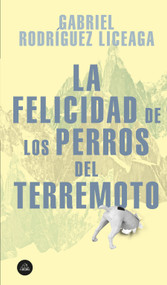 La felicidad de los perros del terremoto / Happiness of the Earthquake Dogs by Gabriel Rodriquez Liceaga, 9786073187411