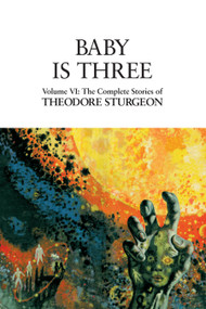 Baby Is Three (Volume VI: The Complete Stories of Theodore Sturgeon) by Theodore Sturgeon, Paul Williams, David Crosby, 9781556433191