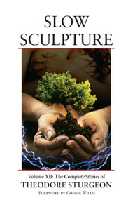 Slow Sculpture (Volume XII: The Complete Stories of Theodore Sturgeon) by Theodore Sturgeon, Noel Sturgeon, Connie Willis, Spider Robinson, 9781556438349