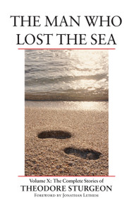 The Man Who Lost the Sea (Volume X: The Complete Stories of Theodore Sturgeon) by Theodore Sturgeon, Paul Williams, Jonathan Lethem, 9781556435195