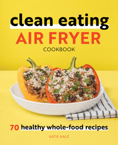 Clean Eating Air Fryer Cookbook (70 Healthy Whole-Food Recipes) by Katie Hale, 9781648764578