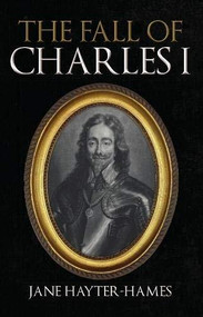 The Fall of Charles I by Jane Hayter-Hames, 9781398108080