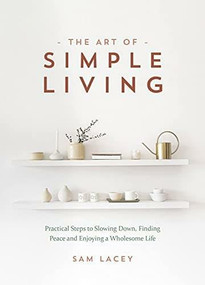 The Art of Simple Living (Practical Steps to Slowing Down, Finding Peace and Enjoying a Wholesome Life) by Sam Lacey, 9781787839991