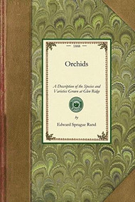 Orchids (A Description of the Species and Varieties Grown at Glen Ridge, Near Boston, with Lists and Descriptions of Other Desirable Kinds : Prefaced By Chapters On the Culture, Propagation, Collection, and Hybridization of Orchids; the Constructio.. by Edward Sprague Rand, 9781429013796
