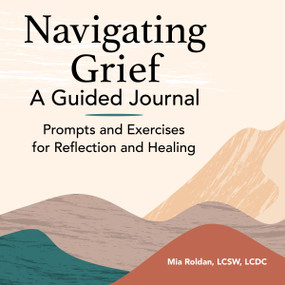 Navigating Grief: A Guided Journal (Prompts and Exercises for Reflection and Healing) by Mia Roldan, 9781648763168