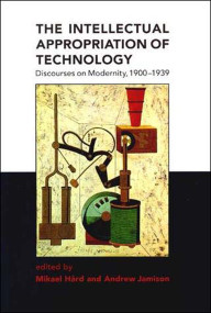 The Intellectual Appropriation of Technology (Discourses on Modernity, 1900-1939) by Mikael Hard, Andrew Jamison, 9780262581660