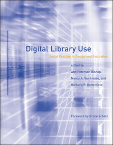 Digital Library Use (Social Practice in Design and Evaluation) by Ann Peterson-Kemp, Nancy A. Van House, Barbara P. Buttenfield, Bruce Schatz, 9780262527859