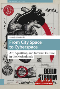 From City Space to Cyberspace (Art, Squatting, and Internet Culture in the Netherlands) by Amanda Wasielewski, 9789463725453