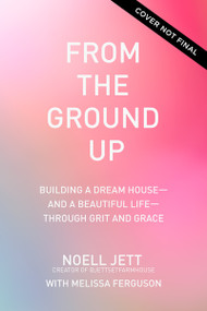 From the Ground Up (Building a Dream House---and a Beautiful Life---through Grit and Grace) by Noell Jett, Melissa Ferguson, 9781400230303