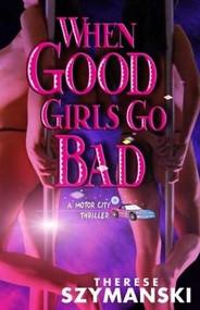 When Good Girls Go Bad by Therese Szymanski, 9781931513111