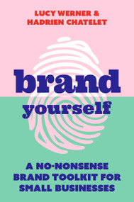 Brand Yourself (A no-nonsense brand toolkit for small businesses) by Lucy Werner, Hadrien Chatelet, 9781788602730