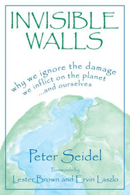 Invisible Walls (Why We Ignore the Damage We Inflict on the Planet--And Ourselves) by Peter Seidel, 9781573922173