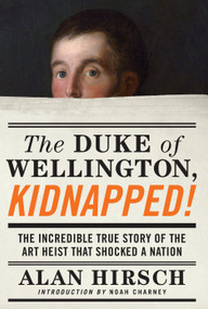 The Duke of Wellington, Kidnapped! (The Incredible True Story of the Art Heist That Shocked a Nation) by Alan Hirsch, Noah Charney, 9781619025912