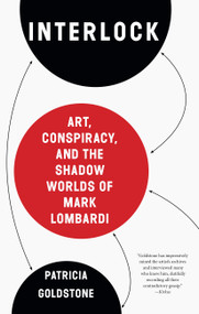 Interlock (Art, Conspiracy, and the Shadow Worlds of Mark Lombardi) by Patricia Goldstone, 9781619027978