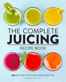 The Complete Juicing Recipe Book (360 Easy Recipes for a Healthier Life) - 9781638788140 by Stephanie Leach, 9781638788140