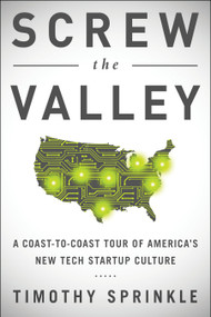 Screw the Valley (A Coast-to-Coast Tour of America's New Tech Startup Culture: New York, Boulder, Austin, Raleigh, Detroit, Las Vegas, Kansas City) by Timothy Sprinkle, 9781940363301